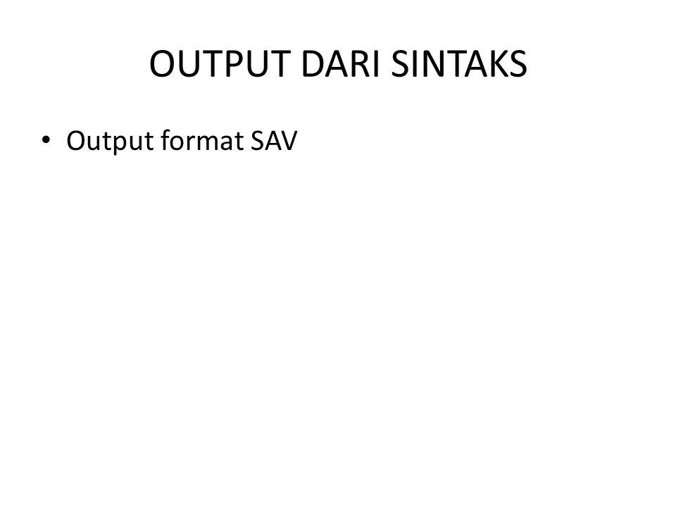 OUTPUT DARI SINTAKS • Output format SAV