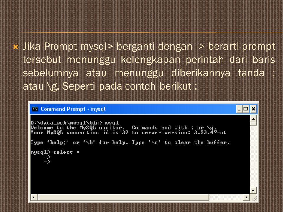  Jika Prompt mysql> berganti dengan -> berarti prompt tersebut menunggu kelengkapan perintah dari baris sebelumnya atau menunggu diberikannya tanda ; atau \g.