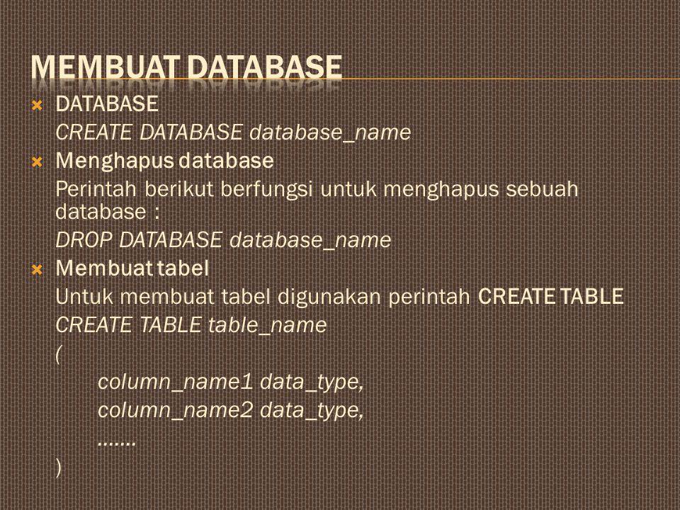  DATABASE CREATE DATABASE database_name  Menghapus database Perintah berikut berfungsi untuk menghapus sebuah database : DROP DATABASE database_name  Membuat tabel Untuk membuat tabel digunakan perintah CREATE TABLE CREATE TABLE table_name ( column_name1 data_type, column_name2 data_type,.......
