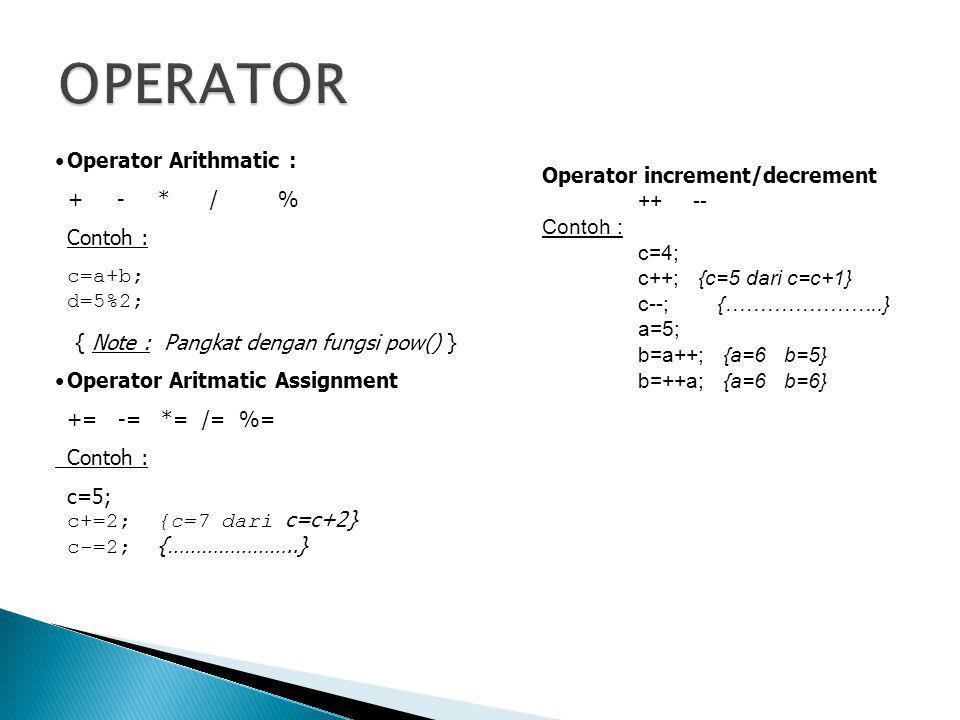 •Operator Arithmatic : + - * / % Contoh : c=a+b; d=5%2; { Note : Pangkat dengan fungsi pow() } •Operator Aritmatic Assignment += -= *= /= %= Contoh :