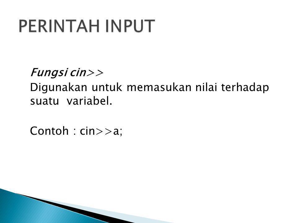 Fungsi cin>> Digunakan untuk memasukan nilai terhadap suatu variabel. Contoh : cin>>a;