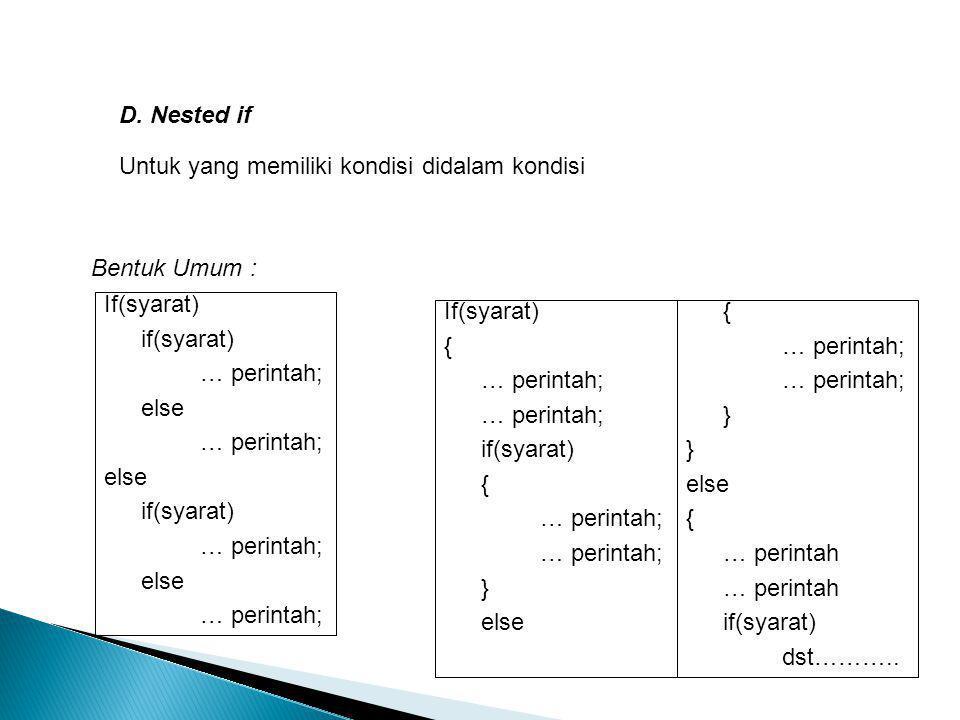 D. Nested if Untuk yang memiliki kondisi didalam kondisi If(syarat) if(syarat) … perintah; else … perintah; else if(syarat) … perintah; else … perinta