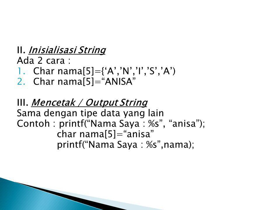 "II. Inisialisasi String Ada 2 cara : 1.Char nama[5]={'A','N','I','S','A') 2.Char nama[5]=""ANISA"" III. Mencetak / Output String Sama dengan tipe data y"