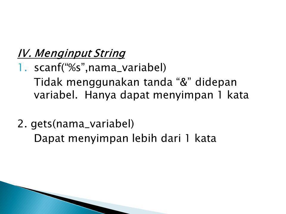"""IV. Menginput String 1.scanf(""""%s"""",nama_variabel) Tidak menggunakan tanda """"&"""" didepan variabel. Hanya dapat menyimpan 1 kata 2. gets(nama_variabel) Dap"""
