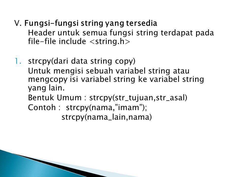 V. Fungsi-fungsi string yang tersedia Header untuk semua fungsi string terdapat pada file-file include 1.strcpy(dari data string copy) Untuk mengisi s