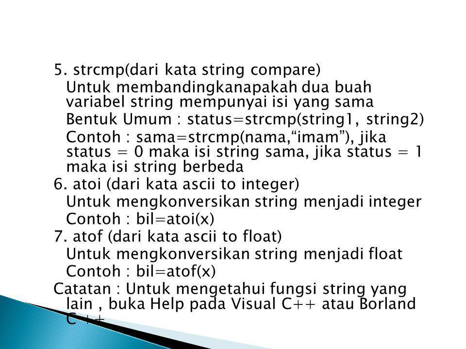 5. strcmp(dari kata string compare) Untuk membandingkanapakah dua buah variabel string mempunyai isi yang sama Bentuk Umum : status=strcmp(string1, st