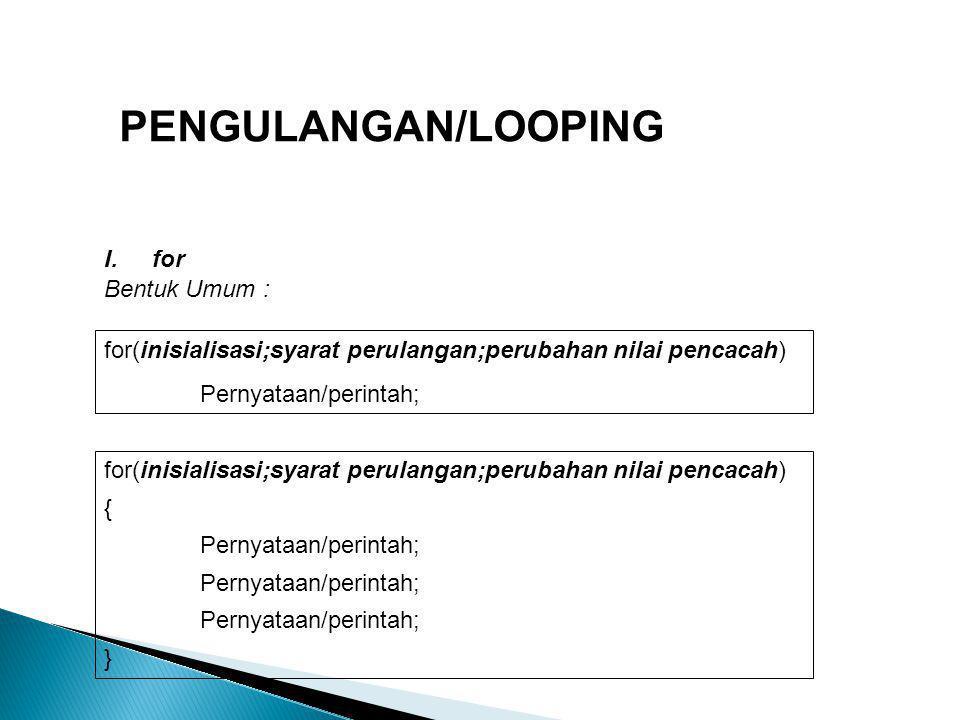 PENGULANGAN/LOOPING Bentuk Umum : I.for for(inisialisasi;syarat perulangan;perubahan nilai pencacah) Pernyataan/perintah; for(inisialisasi;syarat peru