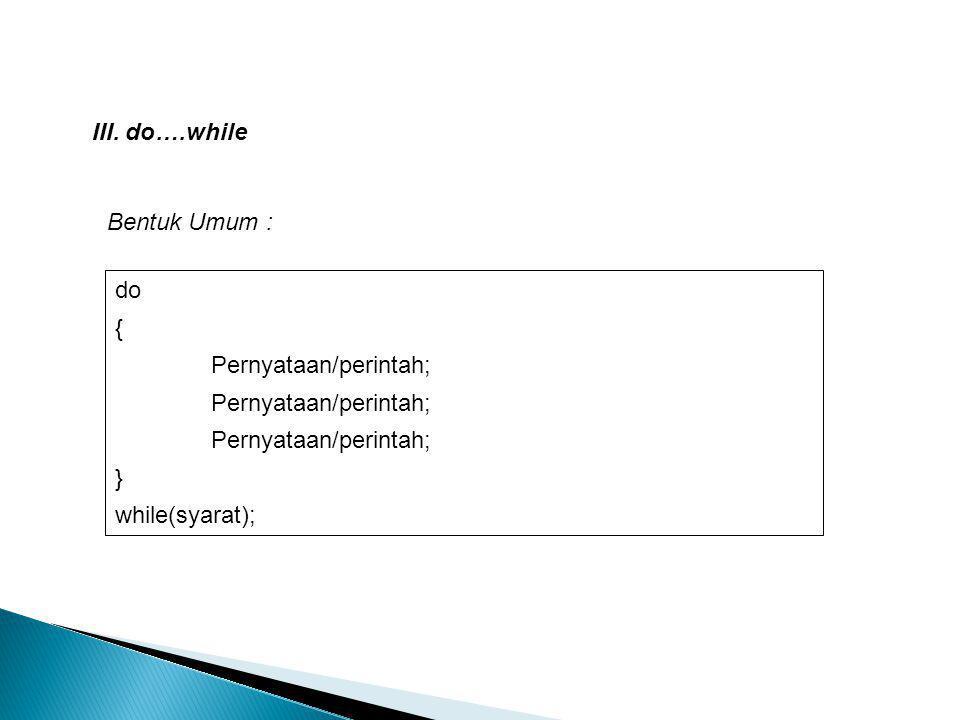 Bentuk Umum : III. do….while do { Pernyataan/perintah; } while(syarat);