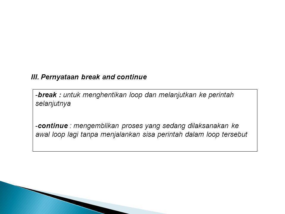 III. Pernyataan break and continue -break : untuk menghentikan loop dan melanjutkan ke perintah selanjutnya -continue : mengemblikan proses yang sedan