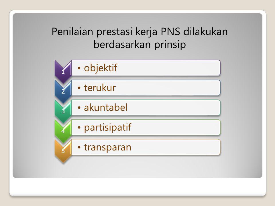 1 •objektif 2 •terukur 3 •akuntabel 4 •partisipatif 5 •transparan Penilaian prestasi kerja PNS dilakukan berdasarkan prinsip