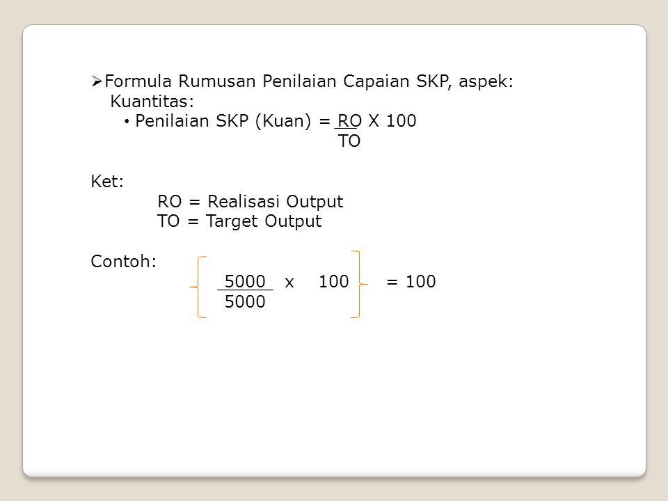  Formula Rumusan Penilaian Capaian SKP, aspek: Kuantitas: • Penilaian SKP (Kuan) = RO X 100 TO Ket: RO = Realisasi Output TO = Target Output Contoh: 5000 x 100 = 100 5000