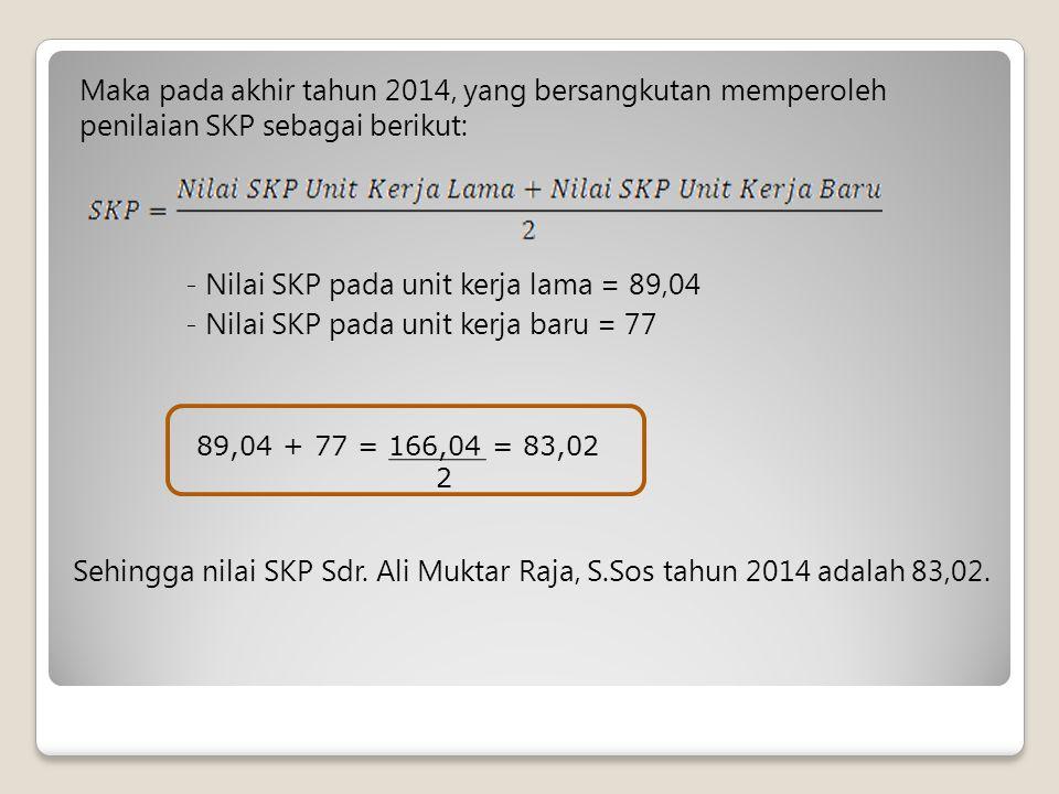 Maka pada akhir tahun 2014, yang bersangkutan memperoleh penilaian SKP sebagai berikut: - Nilai SKP pada unit kerja lama = 89,04 - Nilai SKP pada unit kerja baru = 77 89,04 + 77 = 166,04 = 83,02 2 Sehingga nilai SKP Sdr.