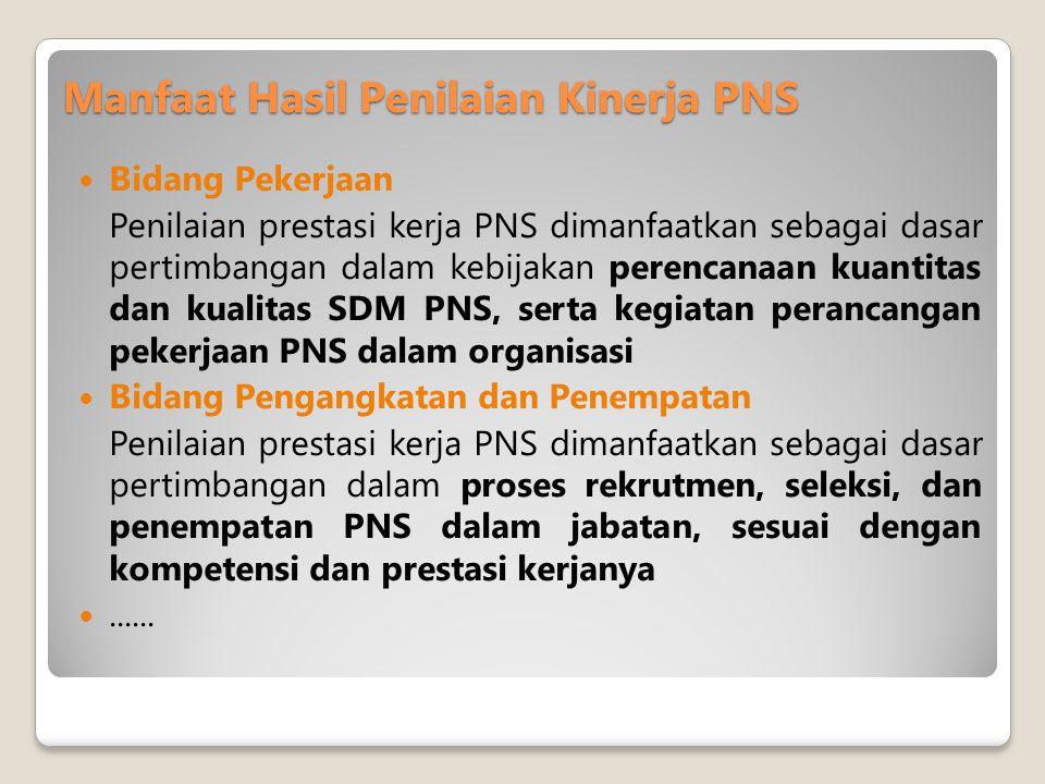 Manfaat Hasil Penilaian Kinerja PNS  Bidang Pekerjaan Penilaian prestasi kerja PNS dimanfaatkan sebagai dasar pertimbangan dalam kebijakan perencanaan kuantitas dan kualitas SDM PNS, serta kegiatan perancangan pekerjaan PNS dalam organisasi  Bidang Pengangkatan dan Penempatan Penilaian prestasi kerja PNS dimanfaatkan sebagai dasar pertimbangan dalam proses rekrutmen, seleksi, dan penempatan PNS dalam jabatan, sesuai dengan kompetensi dan prestasi kerjanya ......
