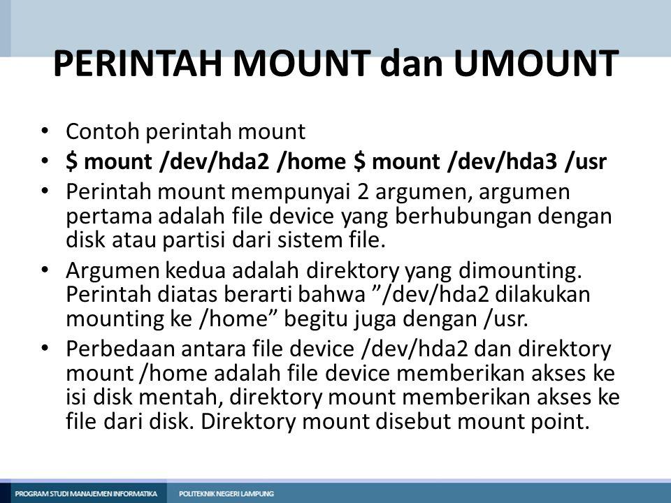 PERINTAH MOUNT dan UMOUNT • Contoh perintah mount • $ mount /dev/hda2 /home $ mount /dev/hda3 /usr • Perintah mount mempunyai 2 argumen, argumen perta