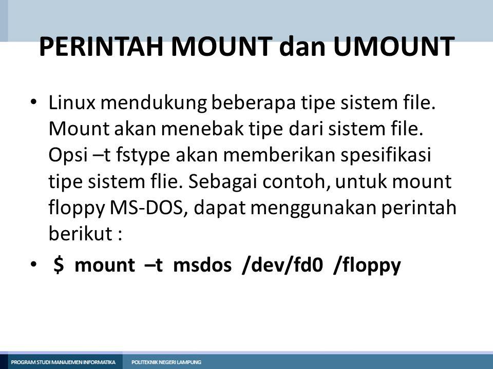 PERINTAH MOUNT dan UMOUNT • Linux mendukung beberapa tipe sistem file. Mount akan menebak tipe dari sistem file. Opsi –t fstype akan memberikan spesif
