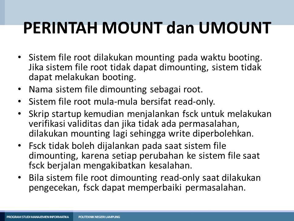 PERINTAH MOUNT dan UMOUNT • Sistem file root dilakukan mounting pada waktu booting. Jika sistem file root tidak dapat dimounting, sistem tidak dapat m