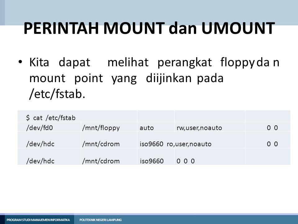PERINTAH MOUNT dan UMOUNT • Kita dapatmelihat perangkat floppyda n mount point yang diijinkanpada /etc/fstab. $ cat /etc/fstab /dev/fd0/mnt/floppyauto