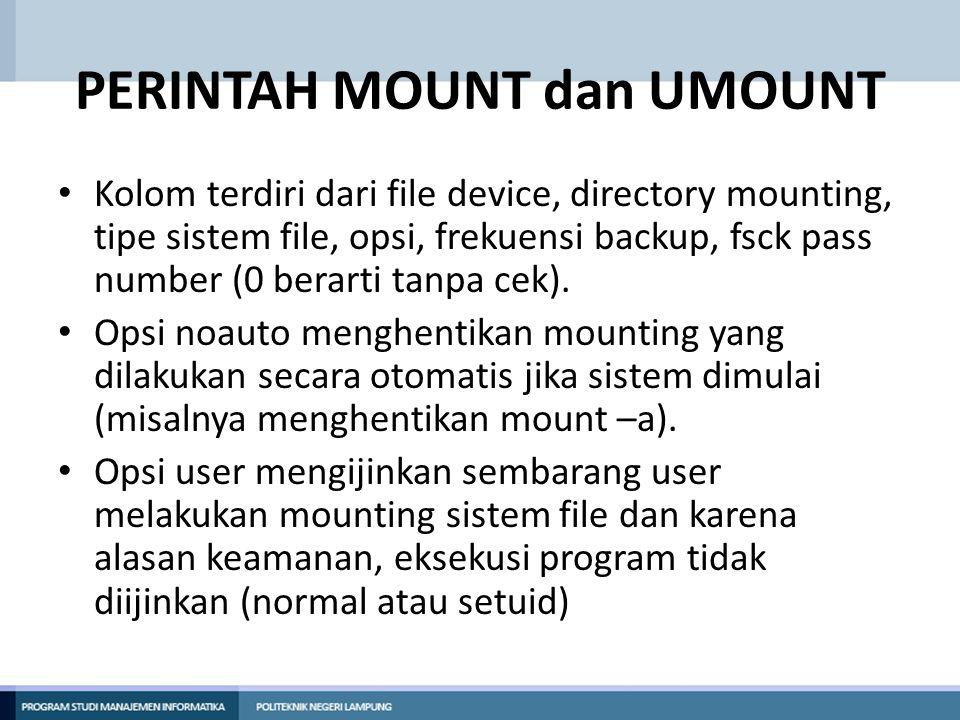 PERINTAH MOUNT dan UMOUNT • Kolom terdiri dari file device, directory mounting, tipe sistem file, opsi, frekuensi backup, fsck pass number (0 berarti
