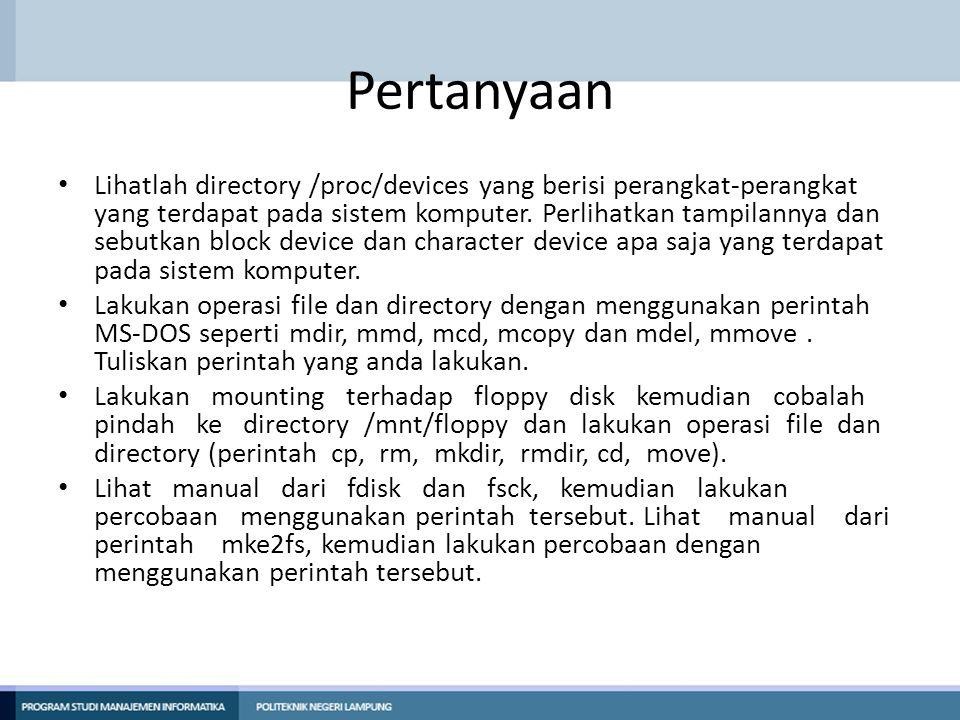 Pertanyaan • Lihatlah directory /proc/devices yang berisi perangkat-perangkat yang terdapat pada sistem komputer. Perlihatkan tampilannya dan sebutkan