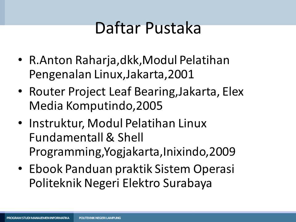 Daftar Pustaka • R.Anton Raharja,dkk,Modul Pelatihan Pengenalan Linux,Jakarta,2001 • Router Project Leaf Bearing,Jakarta, Elex Media Komputindo,2005 •