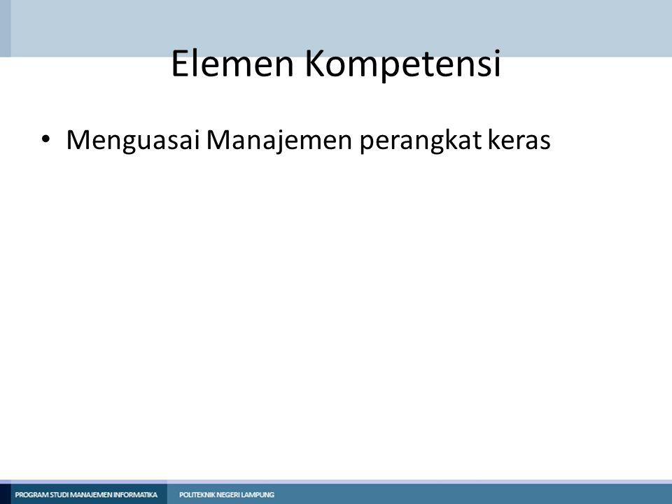 Elemen Kompetensi • Menguasai Manajemen perangkat keras