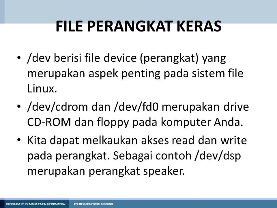 FILE PERANGKAT KERAS • /dev berisi file device (perangkat) yang merupakan aspek penting pada sistem file Linux. • /dev/cdrom dan /dev/fd0 merupakan dr