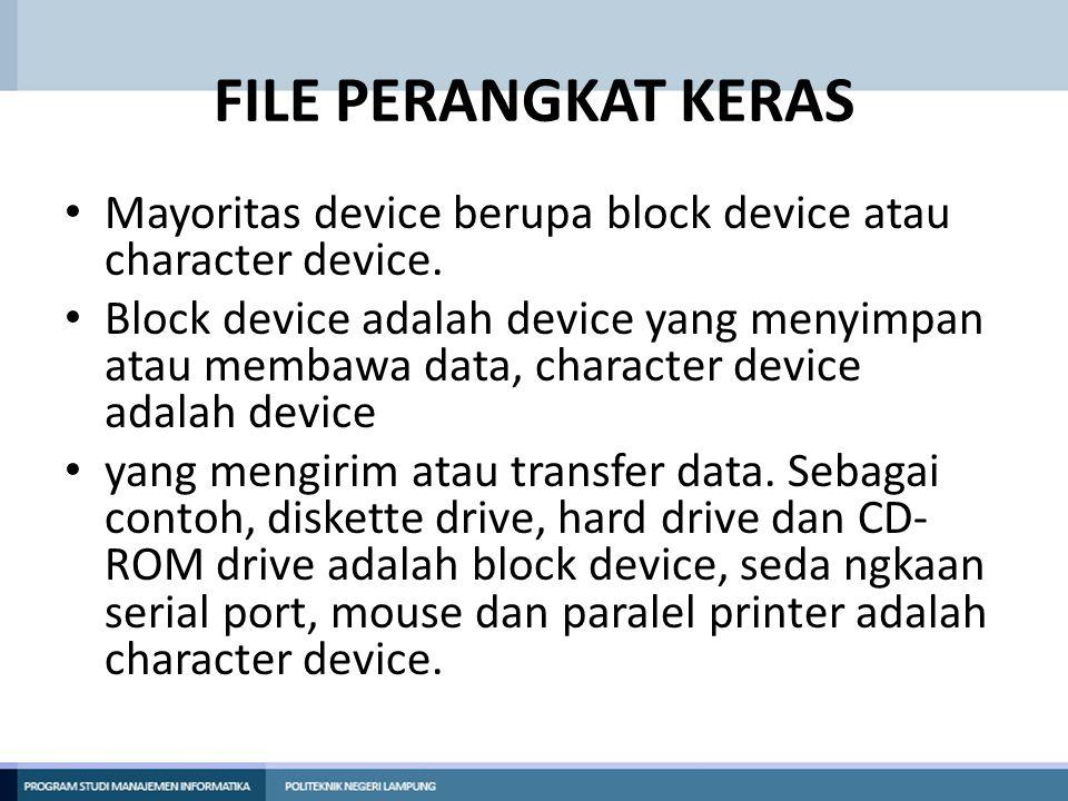FILE PERANGKAT KERAS • Beberapa file perangkat yang umum digunakan yang perlu diingat adalah : • /dev/ttyS0 (First communication port, COM1) : First serial port (mouse, modem) /dev/psaux (PS/2) : PS/2 mouse connection (mouse, keyboard) • /dev/lp0 (First printer port, LPT1) : First parallel prot (printer, scanner dsb)