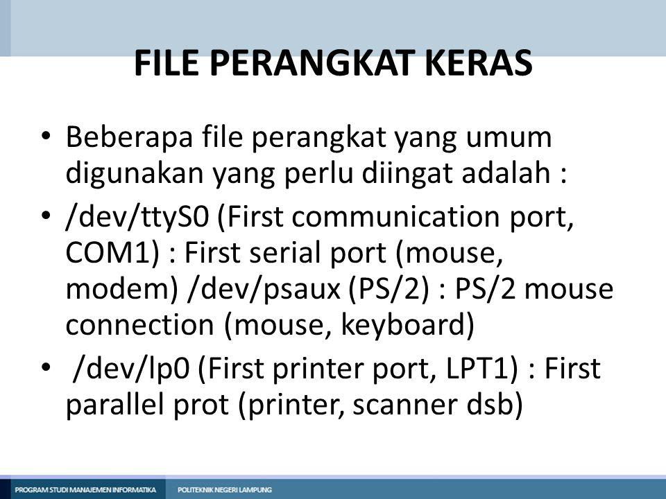 FILE PERANGKAT KERAS • /dev/dsp (First audio device) : sound card, digitized voice dan PCM • /dev/usb (USB Device) : node USB device • /dev/sda (C:/SCSI device) : First SCSI de vice (HDD, Memory stick, external mass storage device seperti CD-ROM pada laptop) • /dev/scd (D:\, SCSI CD-ROM device) : First SCSI CD-ROM device • /dev/js0 (Standard gameport joystick) : First joystick device