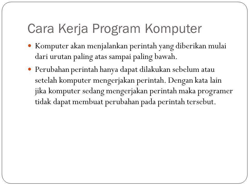 Cara Kerja Program Komputer  Komputer akan menjalankan perintah yang diberikan mulai dari urutan paling atas sampai paling bawah.  Perubahan perinta
