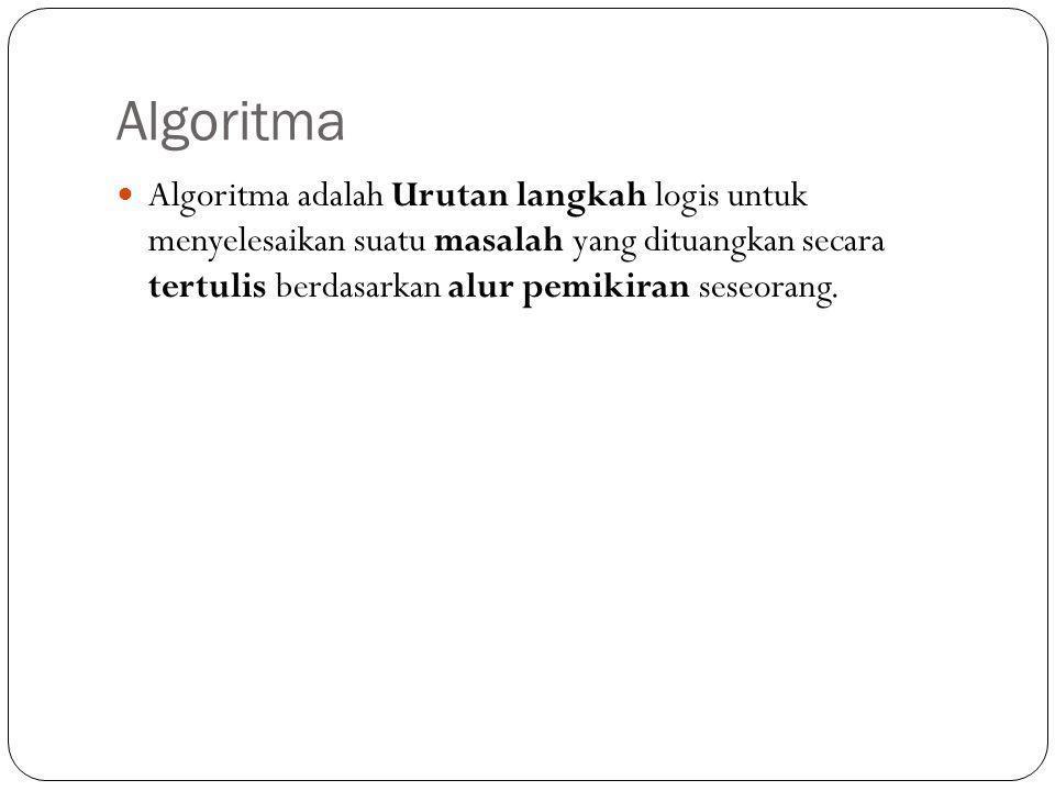 Algoritma  Algoritma adalah Urutan langkah logis untuk menyelesaikan suatu masalah yang dituangkan secara tertulis berdasarkan alur pemikiran seseora
