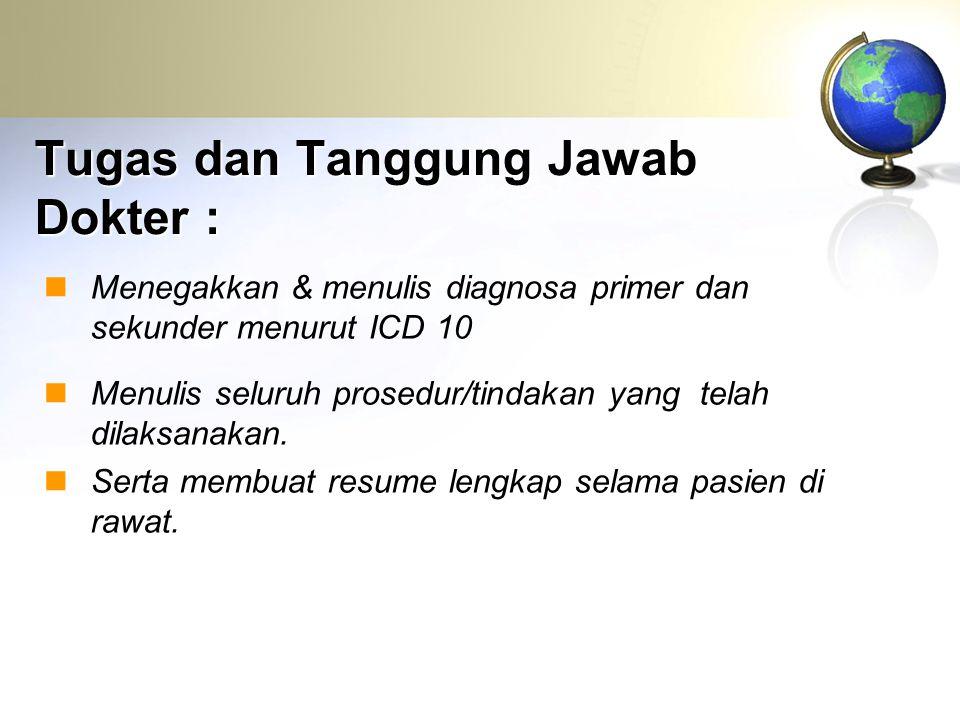 Tugas dan Tanggung Jawab Dokter :  Menegakkan & menulis diagnosa primer dan sekunder menurut ICD 10  Menulis seluruh prosedur/tindakan yang telah di