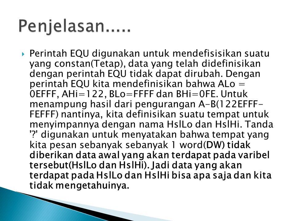  Perintah EQU digunakan untuk mendefisisikan suatu yang constan(Tetap), data yang telah didefinisikan dengan perintah EQU tidak dapat dirubah. Dengan