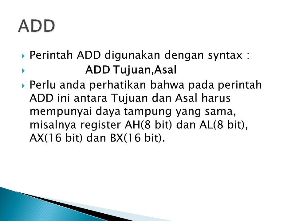  Perintah ADD digunakan dengan syntax :  ADD Tujuan,Asal  Perlu anda perhatikan bahwa pada perintah ADD ini antara Tujuan dan Asal harus mempunyai daya tampung yang sama, misalnya register AH(8 bit) dan AL(8 bit), AX(16 bit) dan BX(16 bit).