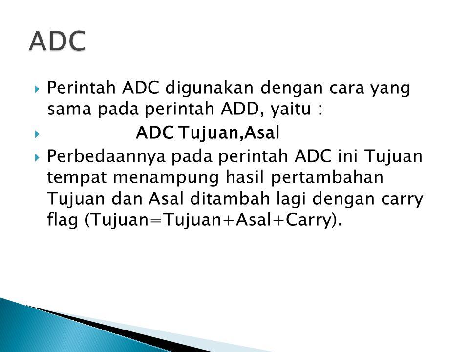  Perintah ADC digunakan dengan cara yang sama pada perintah ADD, yaitu :  ADC Tujuan,Asal  Perbedaannya pada perintah ADC ini Tujuan tempat menampu