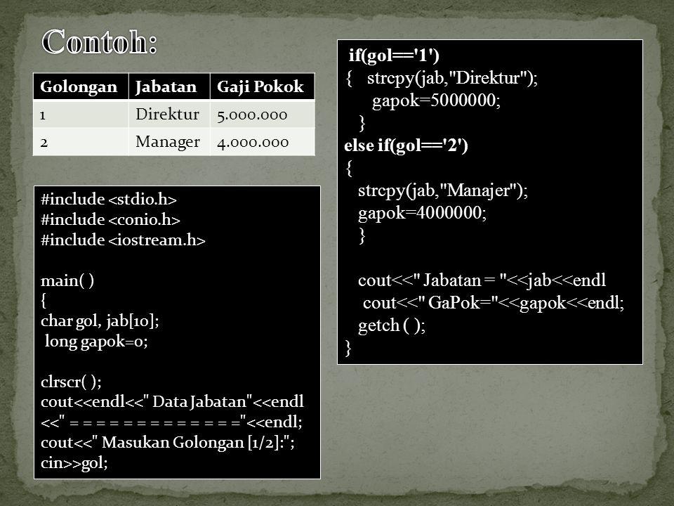 #include main( ) { char gol, jab[10]; long gapok=0; clrscr( ); cout<<endl<< Data Jabatan <<endl << = = = = = = = = = = = = = <<endl; cout<< Masukan Golongan [1/2]: ; cin>>gol; if(gol== 1 ) { strcpy(jab, Direktur ); gapok=5000000; } else if(gol== 2 ) { strcpy(jab, Manajer ); gapok=4000000; } cout<< Jabatan = <<jab<<endl cout<< GaPok= <<gapok<<endl; getch ( ); } GolonganJabatanGaji Pokok 1Direktur5.000.000 2Manager4.000.000
