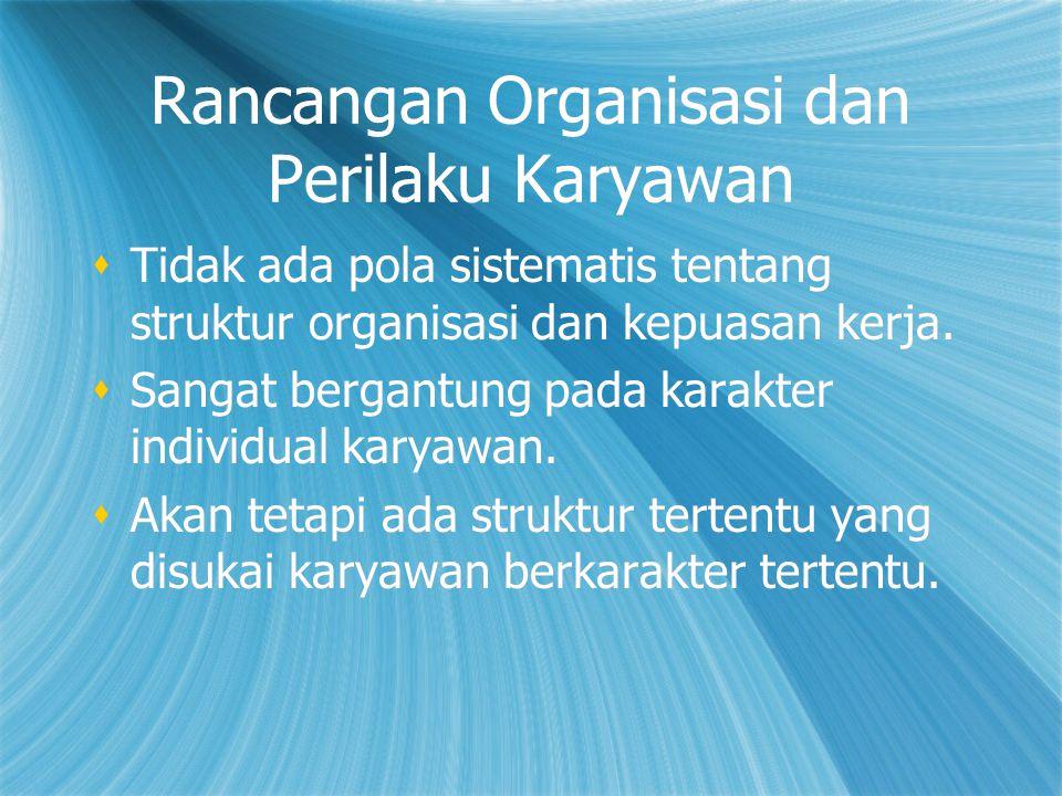 Rancangan Organisasi dan Perilaku Karyawan  Tidak ada pola sistematis tentang struktur organisasi dan kepuasan kerja.