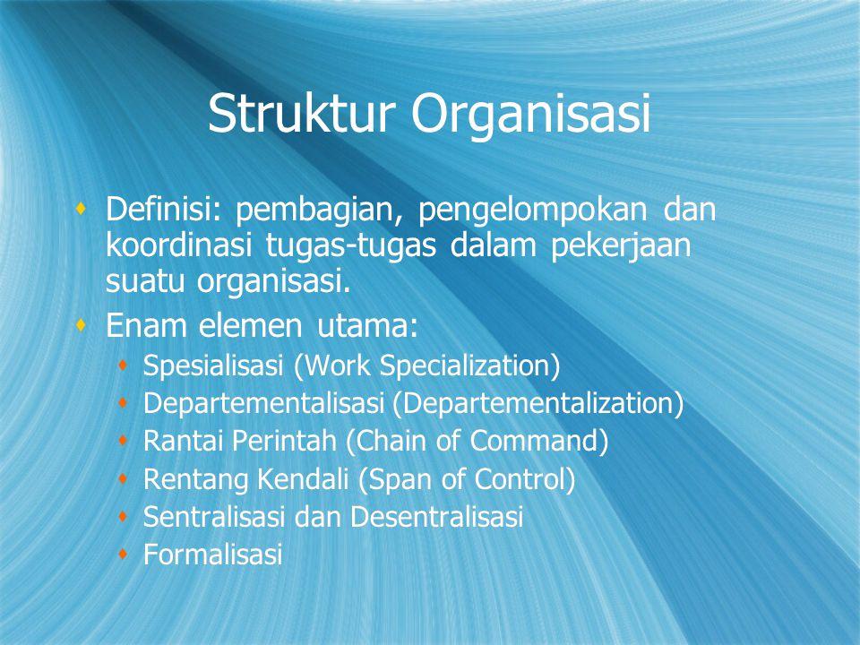Struktur Organisasi  Definisi: pembagian, pengelompokan dan koordinasi tugas-tugas dalam pekerjaan suatu organisasi.  Enam elemen utama:  Spesialis