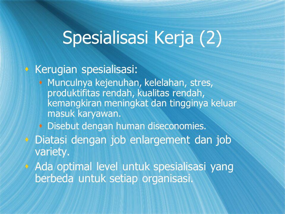 Spesialisasi Kerja (2)  Kerugian spesialisasi:  Munculnya kejenuhan, kelelahan, stres, produktifitas rendah, kualitas rendah, kemangkiran meningkat dan tingginya keluar masuk karyawan.