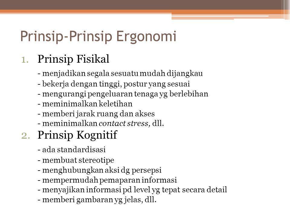 Prinsip-Prinsip Ergonomi 1.Prinsip Fisikal - menjadikan segala sesuatu mudah dijangkau - bekerja dengan tinggi, postur yang sesuai - mengurangi pengel