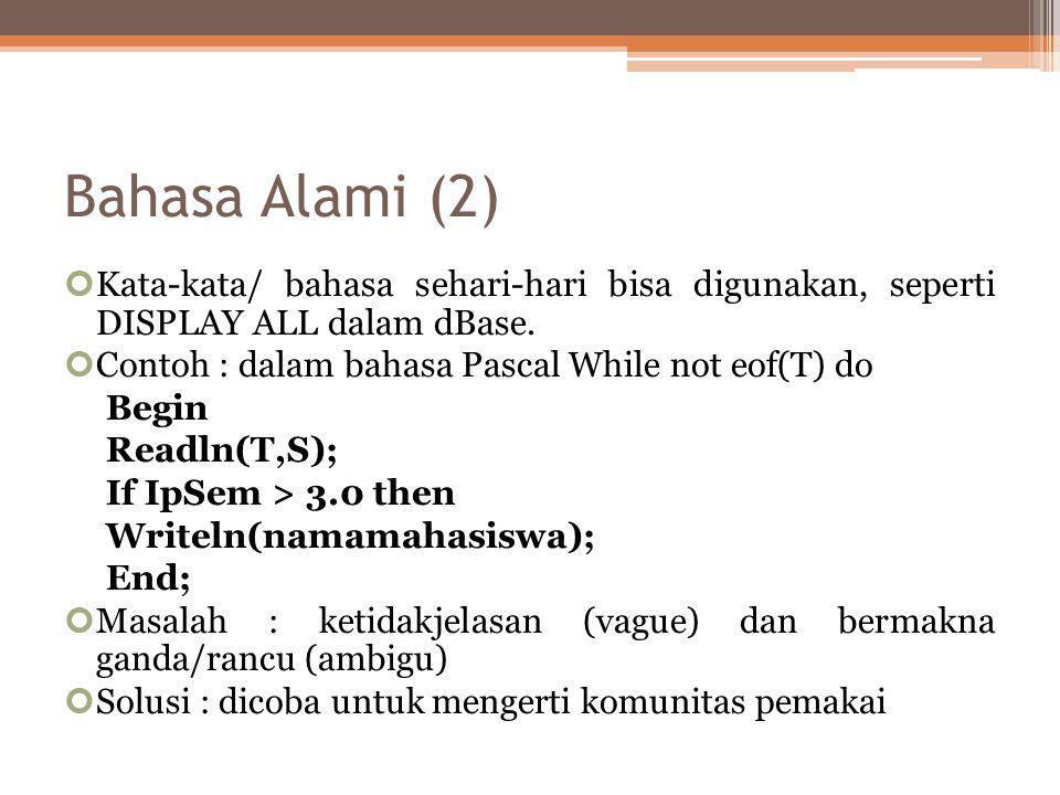 Bahasa Alami (2) Kata-kata/ bahasa sehari-hari bisa digunakan, seperti DISPLAY ALL dalam dBase. Contoh : dalam bahasa Pascal While not eof(T) do Begin
