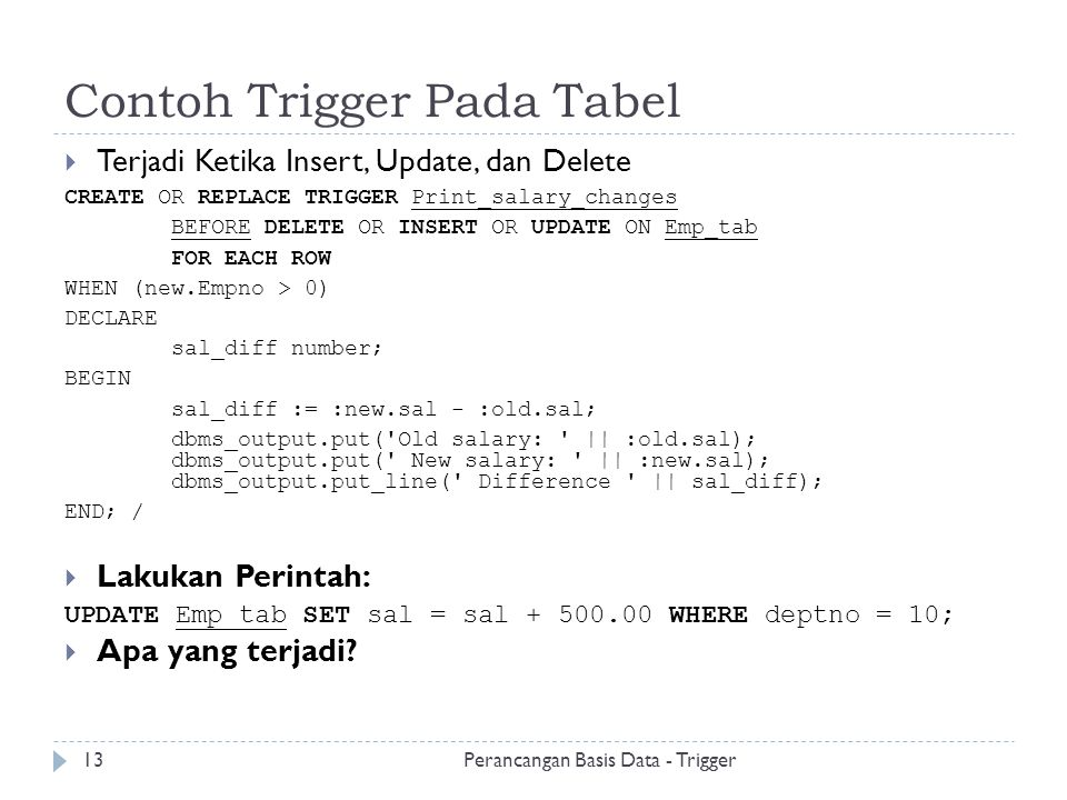 Contoh Trigger Pada Tabel  Terjadi Ketika Insert, Update, dan Delete CREATE OR REPLACE TRIGGER Print_salary_changes BEFORE DELETE OR INSERT OR UPDATE