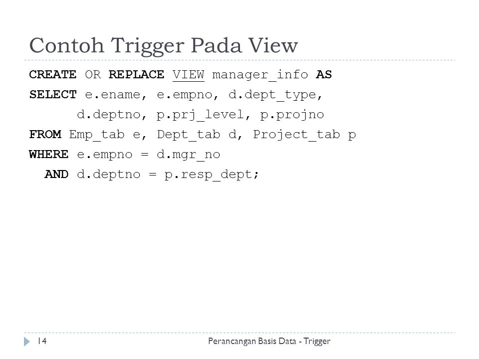 Contoh Trigger Pada View CREATE OR REPLACE VIEW manager_info AS SELECT e.ename, e.empno, d.dept_type, d.deptno, p.prj_level, p.projno FROM Emp_tab e,