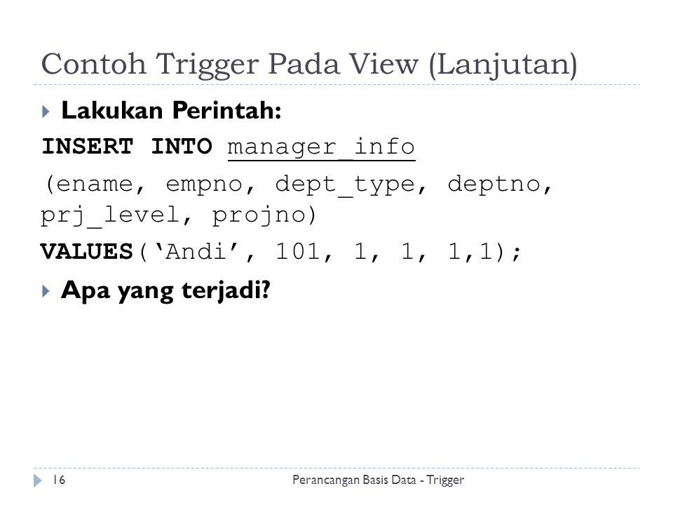 Contoh Trigger Pada View (Lanjutan) Perancangan Basis Data - Trigger16  Lakukan Perintah: INSERT INTO manager_info (ename, empno, dept_type, deptno,