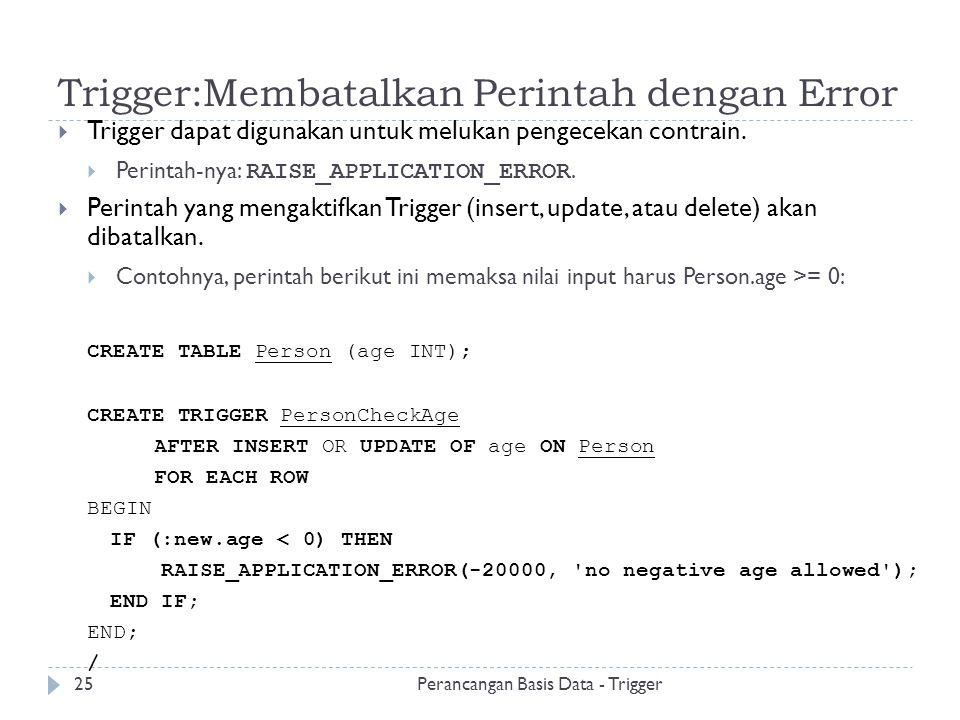 Trigger:Membatalkan Perintah dengan Error  Trigger dapat digunakan untuk melukan pengecekan contrain.  Perintah-nya: RAISE_APPLICATION_ERROR.  Peri