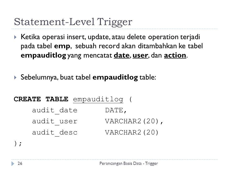 Statement-Level Trigger  Ketika operasi insert, update, atau delete operation terjadi pada tabel emp, sebuah record akan ditambahkan ke tabel empaudi