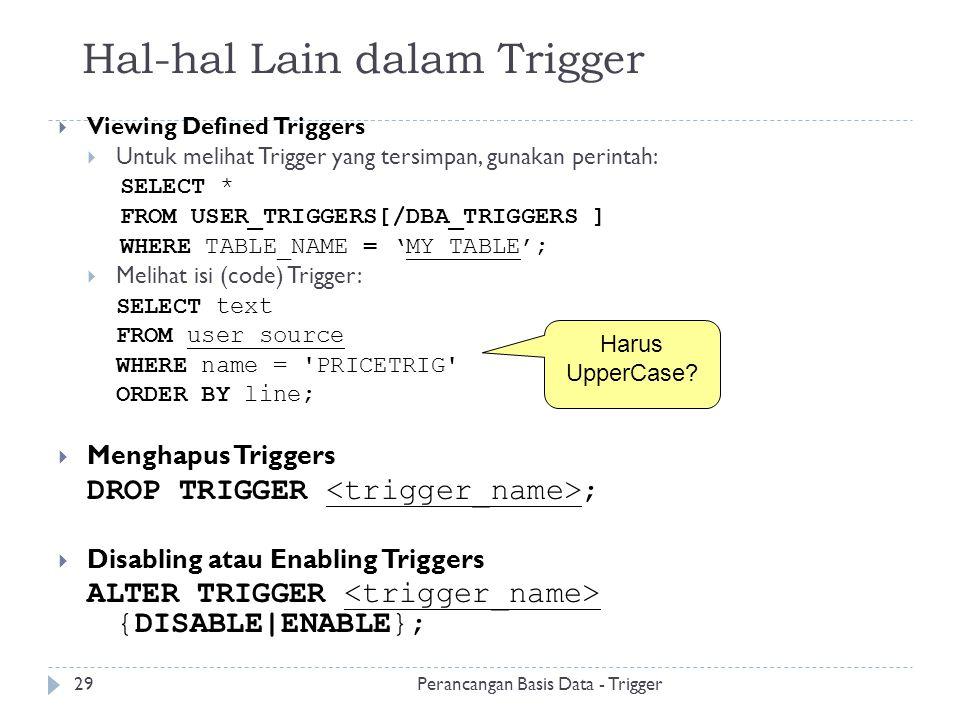 Hal-hal Lain dalam Trigger  Viewing Defined Triggers  Untuk melihat Trigger yang tersimpan, gunakan perintah: SELECT * FROM USER_TRIGGERS[/DBA_TRIGG