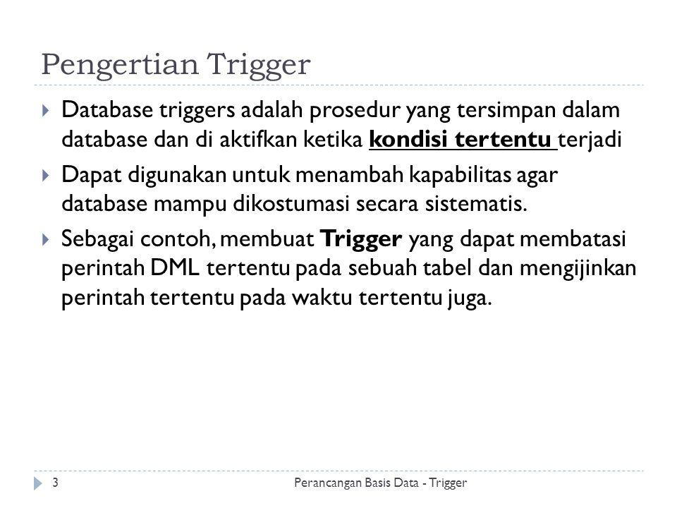 Pengertian Trigger  Database triggers adalah prosedur yang tersimpan dalam database dan di aktifkan ketika kondisi tertentu terjadi  Dapat digunakan