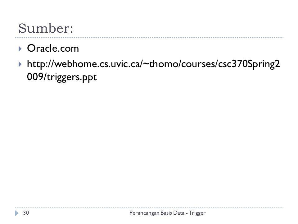 Sumber: Perancangan Basis Data - Trigger30  Oracle.com  http://webhome.cs.uvic.ca/~thomo/courses/csc370Spring2 009/triggers.ppt