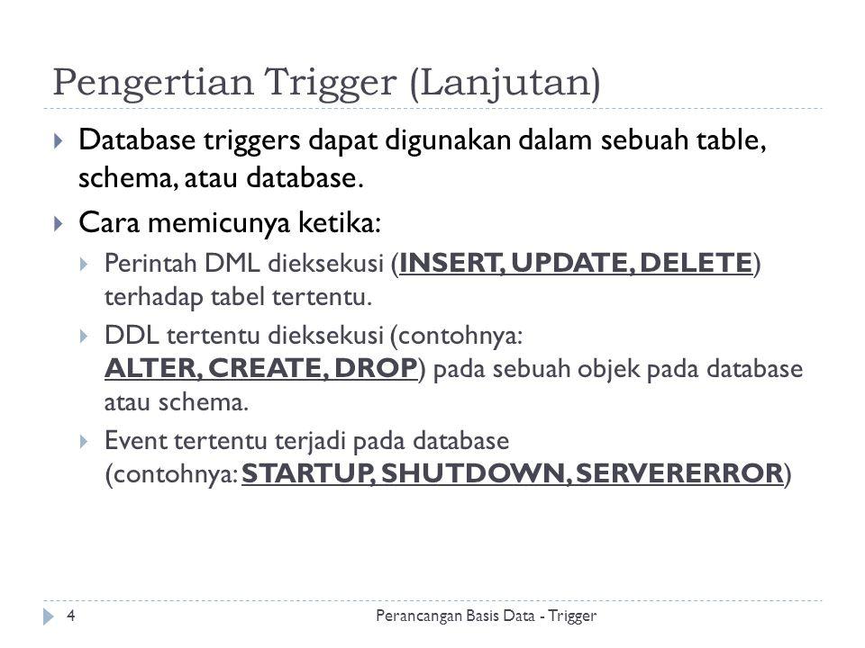 Pengertian Trigger (Lanjutan)  Database triggers dapat digunakan dalam sebuah table, schema, atau database.  Cara memicunya ketika:  Perintah DML d