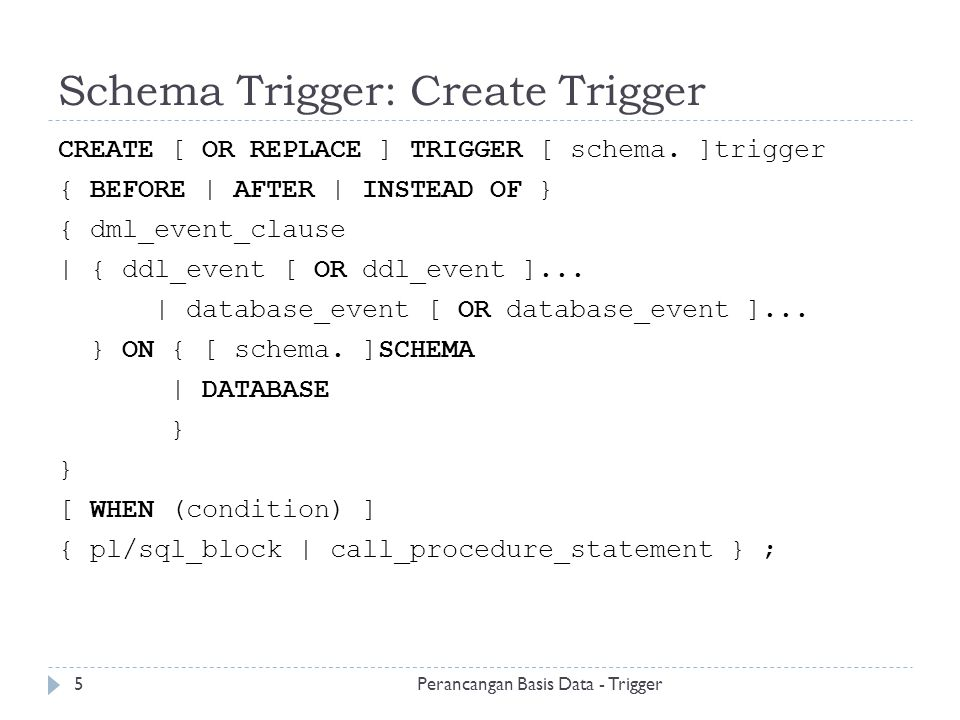 Schema Trigger: Create Trigger CREATE [ OR REPLACE ] TRIGGER [ schema. ]trigger { BEFORE | AFTER | INSTEAD OF } { dml_event_clause | { ddl_event [ OR